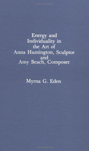 Energy and individuality in the art of Anna Huntington, sculptor and Amy Beach, composer by Myrna G. Eden