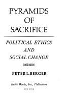 Pyramids of Sacrifice ; political ethics and social change by Peter L. Berger